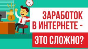 Заработок в интернете - это сложно?